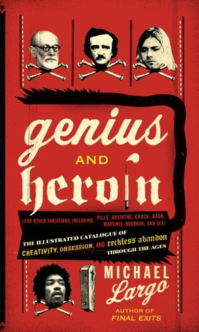 Genius And Heroin: The Illustrated Catalogue of Creativity, Obsession, and Reckless Abandon Through