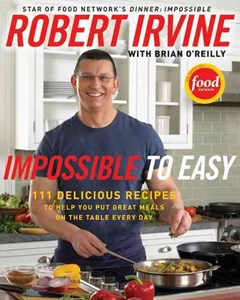 Impossible To Easy: 125 Delicious Recipes to Help You Put Great Meals onthe Table Every Day