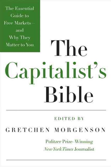 The Capitalists Bible: The Essential Guide to Free Markets--and Why TheyMatter to You
