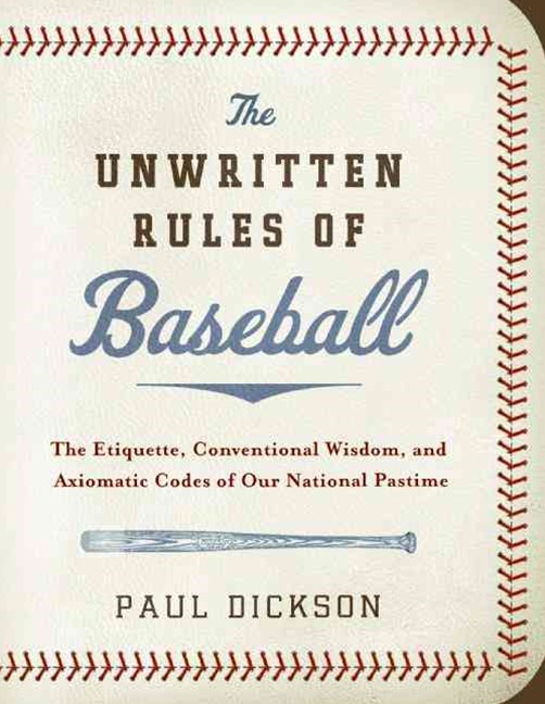 The Unwritten Rules of Baseball: The Etiquette, Conventional Wisdom, andAxiomatic Codes of Our National Pastime