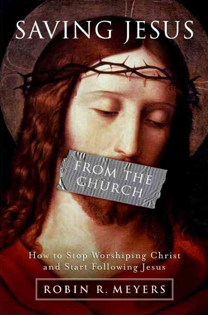 Saving Jesus from the Church: How to Stop Worshipping Christ and Start Following Jesus