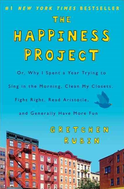 The Happiness Project: Why I Spent a Year Trying to Sing in the Morning,Clean My Closets, Fight Right, Read Aristotle, and Generally Have More