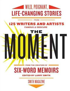 The Moment: Wild, Poignant, Life-Changing Stories from 125 Writers and Artists Famous & Obscure by Larry Smith (9780061719653) - PaperBack - Biographies General Biographies