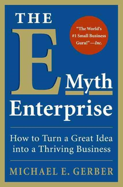 E-Myth Enterprise: How to Turn a Great Idea Into a Thriving Business