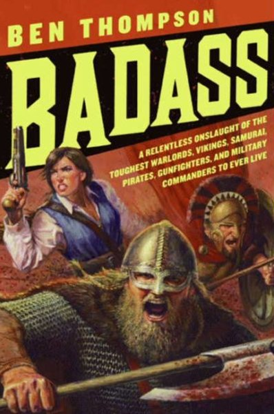 Badass: A Relentless Onslaught of the Toughest Warlords, Vikings, Samurai