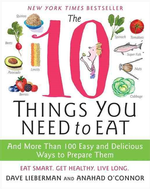 The 10 Things You Need to Eat: And More Than 100 Easy and Delicious Waysto Prepare Them