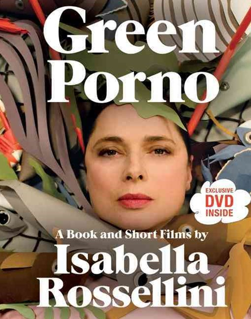Green Porno: A Book and Short Films by Isabella Rossellini
