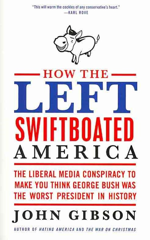 How the Left Swiftboated America: The Liberal Media Conspiracy to Make You Think George Bush Was the Worst President in History