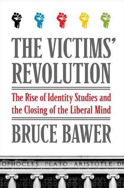 The Victims' Revolution: The Rise of Identity Studies and the Closing ofthe Liberal Mind