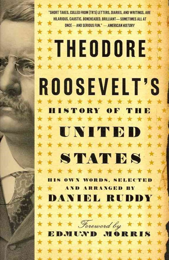 Theodore Roosevelt's History of the United States: His Own Words, Selected and Arranged by Daniel R