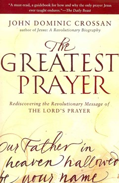 The Greatest Prayer: Rediscovering the Revolutionary Message of the Lord