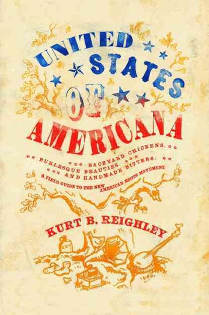 United State of Americana: Backyard Chickens, Burlesque Beauties, and Handmade Bitters: A Field Guide to the New American Roots Movement
