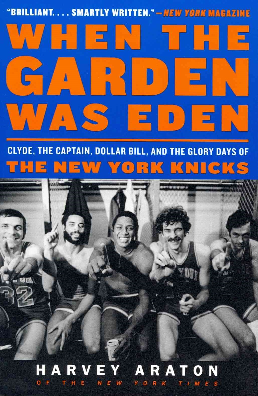 When the Garden Was Eden: Clyde, the Captain, Dollar Bill, and the GloryDays of the New York Knicks