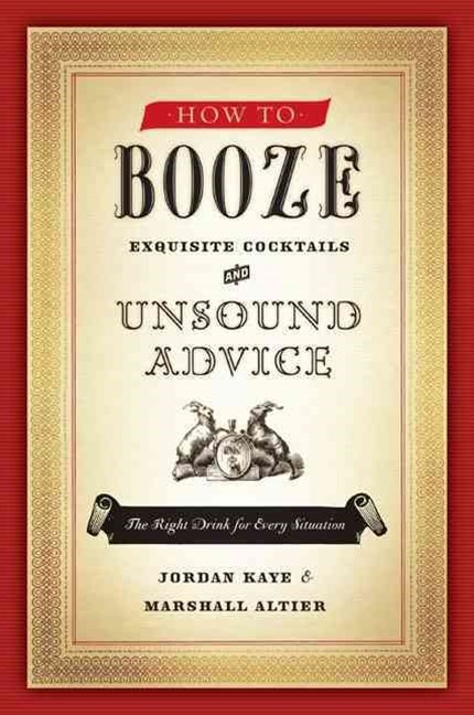 How to Booze: Exquisite Cocktails and Unsound Advice
