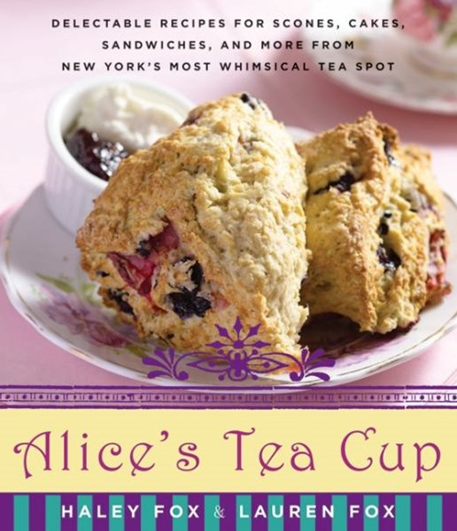 Alice's Tea Cup: Delectable Recipes for Scones, Cakes, Sandwiches, and More from New York's Most Wh