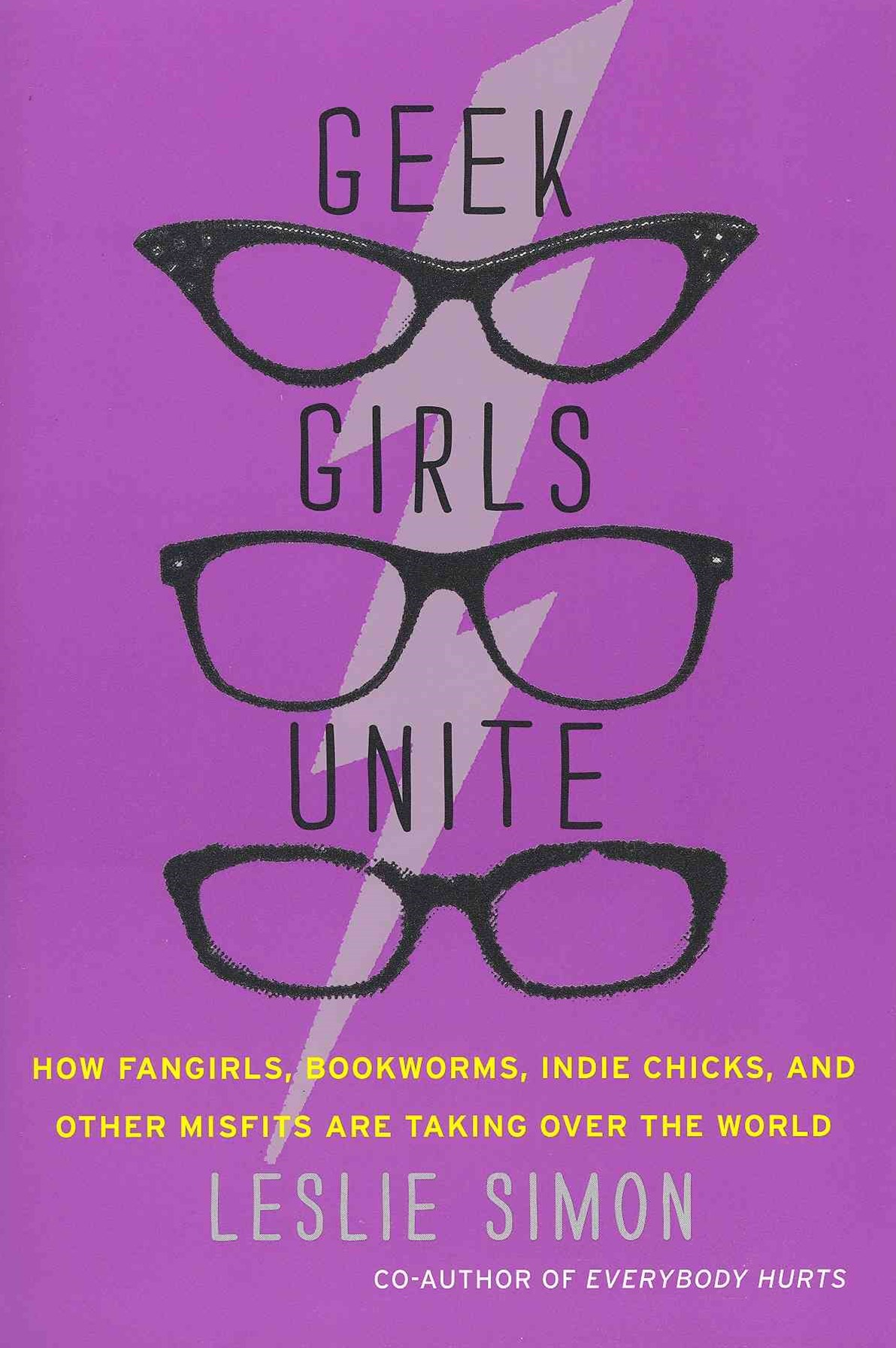 Geek Girls Unite: How Fangirls, Bookworms, Indie Chicks, and Other Misfits are Taking Over the Worl