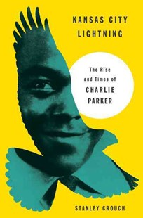 Kansas City Lightning: The Rise and Times of Charlie Parker by Stanley Crouch (9780062005595) - HardCover - Biographies Entertainment