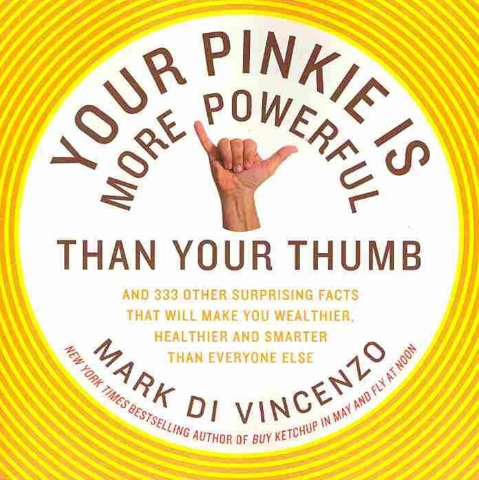 Your Pinkie Is More Powerful Than Your Thumb: And 333 Surprising Facts That Will Make You Wealthier, Healthier and Smarter Than Everyone Else