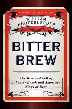 Bitter Brew: The Rise and Fall of Anheuser-busch and America