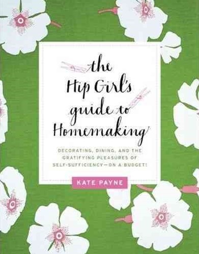 The Hip Girl's Guide to Homemaking: Decorating, Dining, and the Gratifying Pleasures of Self-Sufficiency - on a Budget!
