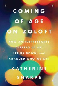 Coming of Age on Zoloft: How Antidepressants Cheered Us Up, Let Us Down,and Changed Who We Are