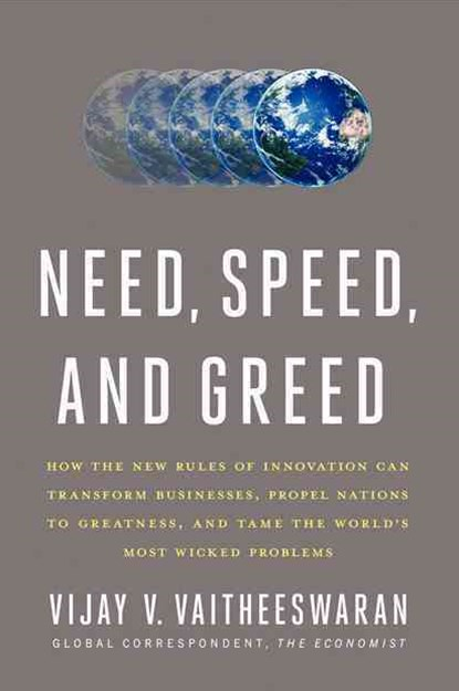 Need, Speed and Greed: How the New Rules of Innovation Can Transform Businesses, Propel Nations to Greatness, and Tame the World's Problems