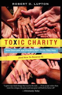 Toxic Charity: How Churches and Charities Hurt Those They Help (And How to Reverse It) by Robert D. Lupton (9780062076212) - PaperBack - Business & Finance Organisation & Operations