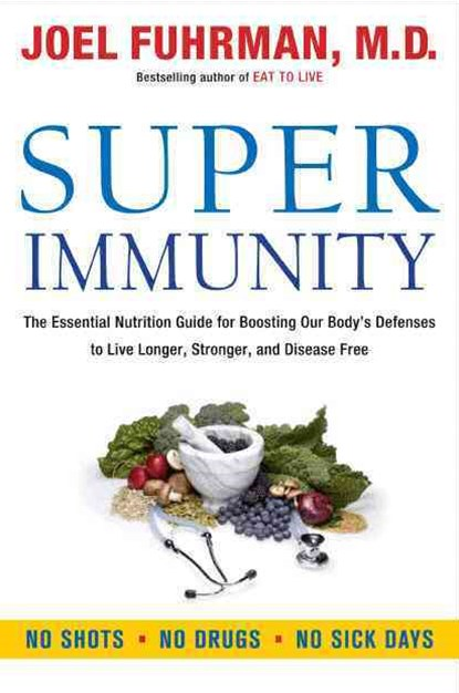 Super Immunity: The Essential Nutrition Guide for Boosting Our Body's Defenses to Live Longer, Stronger, and Disease Free
