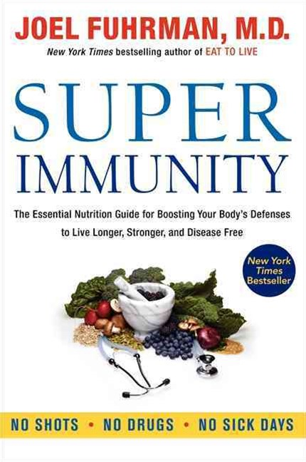 Super Immunity: The Essential Nutrition Guide for Boosting Your Body's Defenses to Live Longer, Str