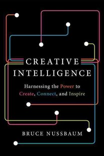 Creative Intelligence: How to Build Creative Confidence, Capacity, and Capitalism by Bruce Nussbaum (9780062088420) - HardCover - Business & Finance Business Communication