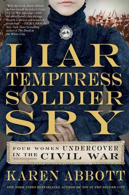 Liar, Temptress, Soldier, Spy: Four Women Who Changed the Course of the Civil War