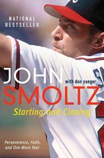 Starting and Closing: Perseverance, Faith, and One More Year by John Smoltz, Don Yaeger (9780062120564) - PaperBack - Biographies General Biographies