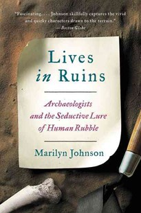 Lives In Ruins: Archaeologists and the Seductive Lure of Human Rubble by Marilyn Johnson (9780062127198) - PaperBack - Biographies General Biographies