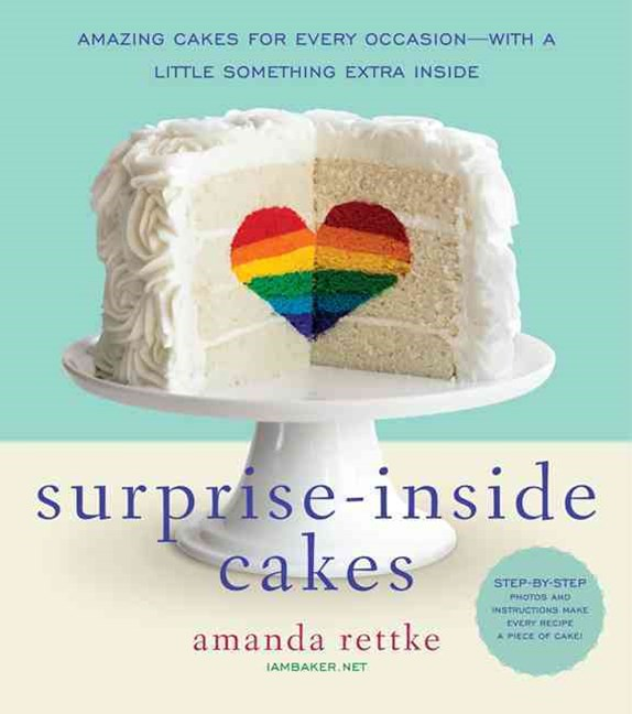 Surprise-Inside Cakes: Dozens of Amazing Cakes for Every Occasion...witha Little Something Extra Inside