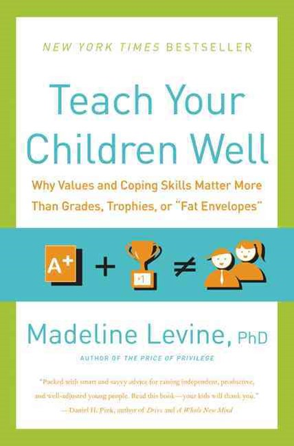 Teach Your Children Well: Why Values And Coping Skills Matter More Than Grades, Trophies, Or &quote;fat Envelopes&quote;