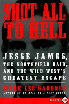 Shot All to Hell: Jesse James, the Northfield Raid, and the Wild West