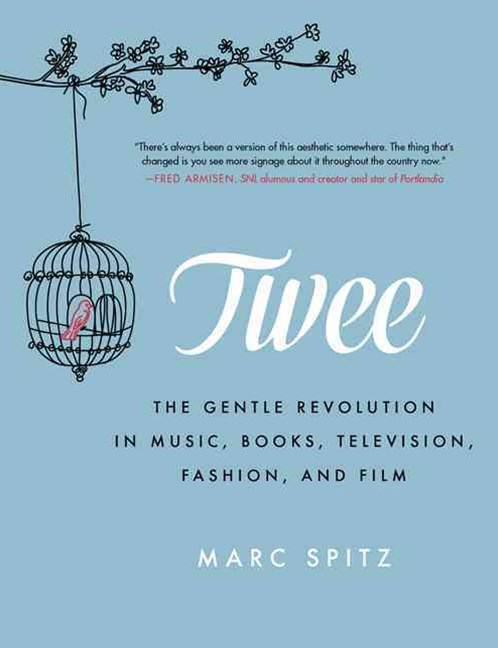 Twee: The Gentle Revolution in Music, Books, Television, Fashion and Film