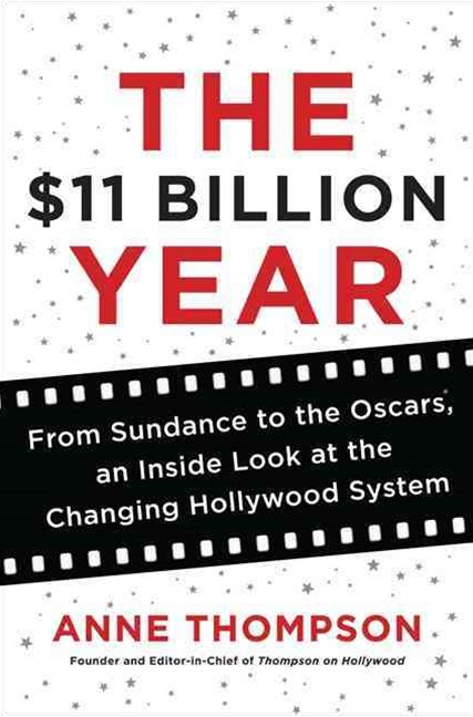 The $11 Billion Year: From Sundance to the Oscars, An Inside Look at theChanging Hollywood System