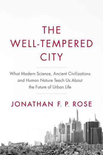 The Well-Tempered City: What Modern Science, Ancient Civilizations, and Human Nature Teach Us About the Future of Urban Life