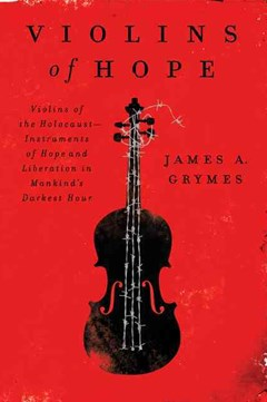 Violins of Hope: Violins of the Holocaust: Instruments of Hope and Liberation In Mankind
