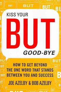 Kiss Your BUT Good-Bye: How to Get Beyond the One Word That Stands Between You and Success by Joseph Azelby, Robert Azelby (9780062246981) - HardCover - Business & Finance Careers
