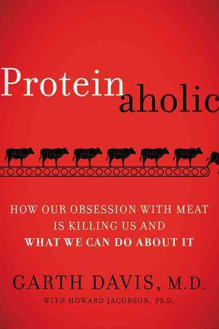 Proteinaholic: How Our Obsession with Meat Is Killing Us and What We CanDo About It