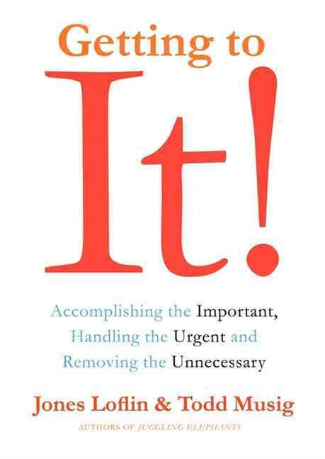 Getting to It: Accomplishing the Important, Handling the Urgent, and Removing the Unneccessary