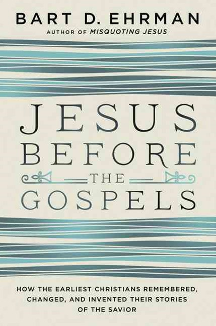 Jesus Before The Gospels: How The Earliest Christians Remembered, Changed, And Invented Their Stori