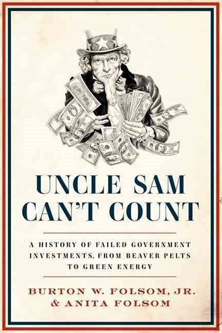 Uncle Sam Can't Count: A History of Failed Government Investments, From Beaver Pelts to Green Energ