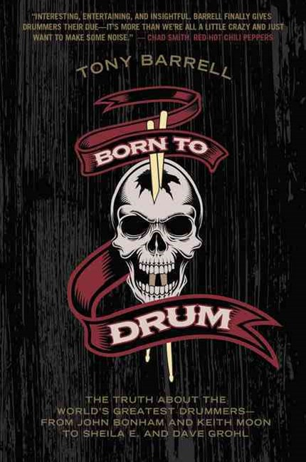 Born To Drum: The Truth About The World's Greatest Drummers - from John Bonham And Keith Moon To Sheila E. And Dave Grohl