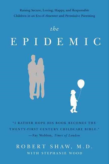 The Epidemic: Raising Secure, Loving, Happy, and Responsible Children inan Era of Absentee and Permissive Parenting