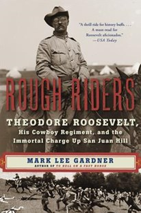 Rough Riders: Theodore Roosevelt, His Cowboy Regiment, and the Immortal Charge Up San Juan Hill by Mark Lee Gardner (9780062312099) - PaperBack - History Latin America