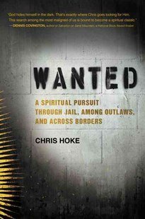 Wanted: A Spiritual Pursuit Through Jail, Among Outlaws, and Across Borders by Chris Hoke (9780062321367) - HardCover - Religion & Spirituality Christianity