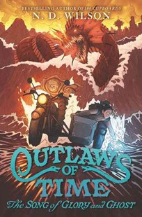 Outlaws Of Time (2) - The Song Of Glory And Ghost by N. D. Wilson, Forrest Dickison (9780062327291) - HardCover - Children's Fiction Older Readers (8-10)